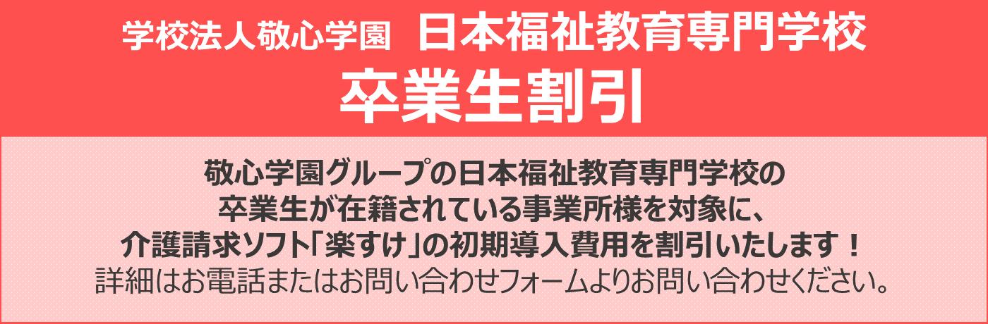 敬心学園グループの日本福祉教育専門学校の 卒業生が在籍されている事業所様を対象に、 介護請求ソフト「楽すけ」の初期導入費用を割引いたします! 詳細はお電話またはお問い合わせフォームよりお問い合わせください。